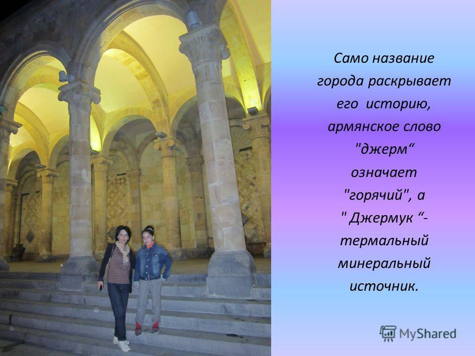Само название города раскрывает его историю, армянское слово джерм означает горячий, а  Джермук - термальный минеральный источник.