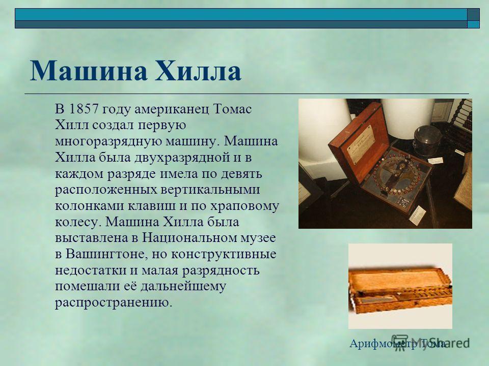 Машина Хилла В 1857 году американец Томас Хилл создал первую многоразрядную машину. Машина Хилла была двухразрядной и в каждом разряде имела по девять расположенных вертикальными колонками клавиш и по храповому колесу. Машина Хилла была выставлена в