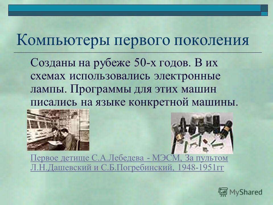Компьютеры первого поколения Созданы на рубеже 50-х годов. В их схемах использовались электронные лампы. Программы для этих машин писались на языке конкретной машины. Первое детище С.А.Лебедева - МЭСМ, За пультом Л.Н.Дашевский и С.Б.Погребинский, 194