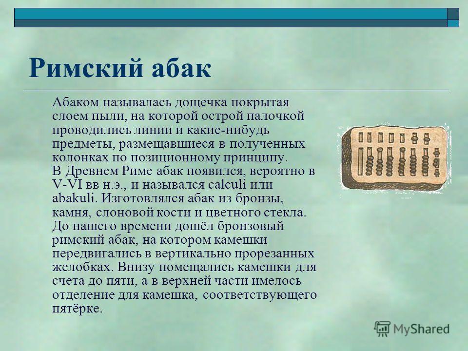 Римский абак Абаком называлась дощечка покрытая слоем пыли, на которой острой палочкой проводились линии и какие-нибудь предметы, размещавшиеся в полученных колонках по позиционному принципу. В Древнем Риме абак появился, вероятно в V-VI вв н.э., и н
