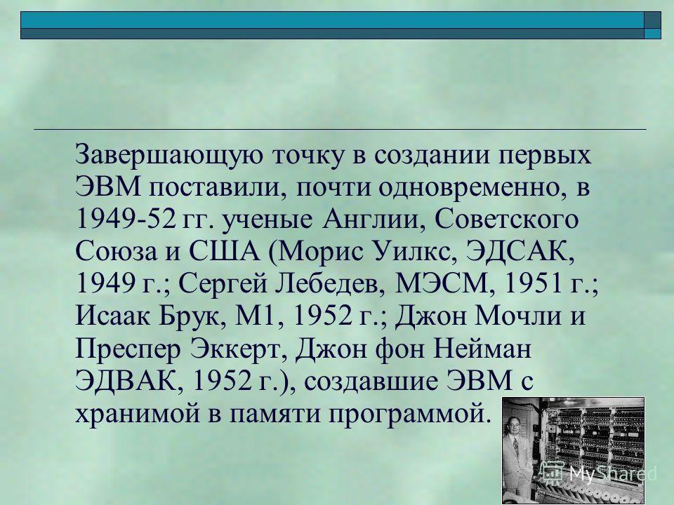 Завершающую точку в создании первых ЭВМ поставили, почти одновременно, в 1949-52 гг. ученые Англии, Советского Союза и США (Морис Уилкс, ЭДСАК, 1949 г.; Сергей Лебедев, МЭСМ, 1951 г.; Исаак Брук, М1, 1952 г.; Джон Мочли и Преспер Эккерт, Джон фон Ней