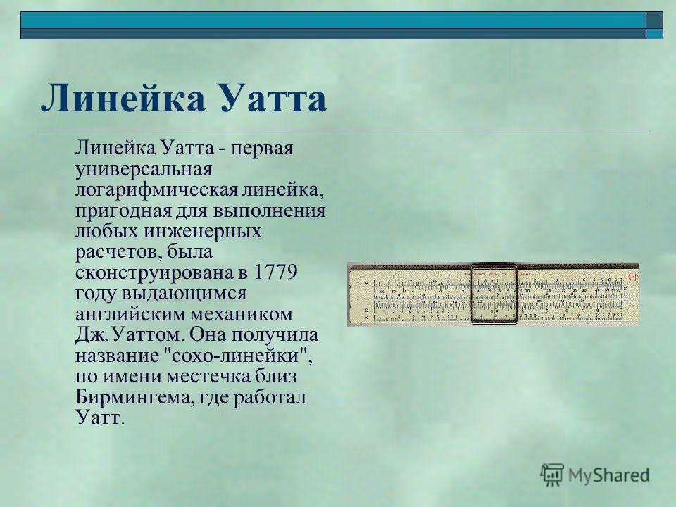 Линейка Уатта Линейка Уатта - первая универсальная логарифмическая линейка, пригодная для выполнения любых инженерных расчетов, была сконструирована в 1779 году выдающимся английским механиком Дж.Уаттом. Она получила название