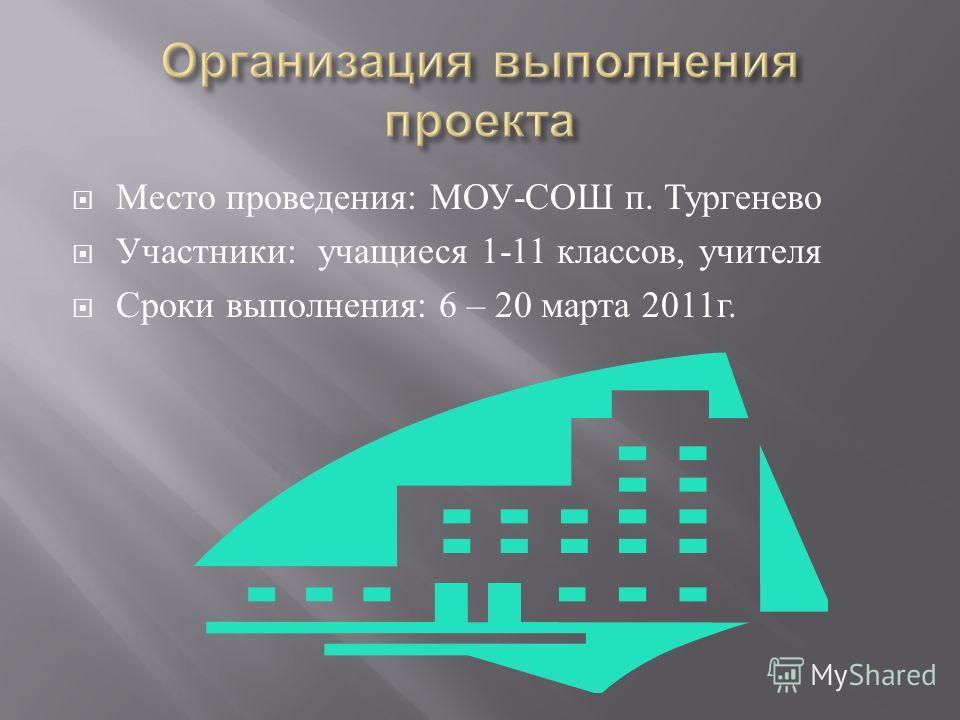 Место проведения : МОУ - СОШ п. Тургенево Участники : учащиеся 1-11 классов, учителя Сроки выполнения : 6 – 20 марта 2011 г.