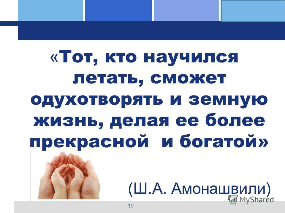 L o g o « Тот, кто научился летать, сможет одухотворять и земную жизнь, делая ее более прекрасной и богатой» (Ш.А. Амонашвили) 19