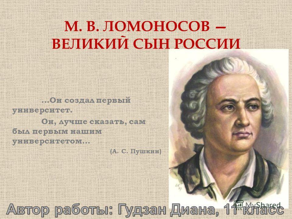 …Он создал первый университет. Он, лучше сказать, сам был первым нашим университетом… (А. С. Пушкин) М. В. ЛОМОНОСОВ ВЕЛИКИЙ СЫН РОССИИ