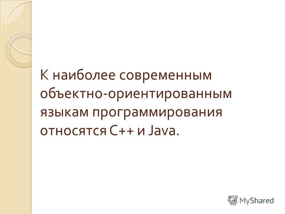 К наиболее современным объектно - ориентированным языкам программирования относятся C++ и Java.