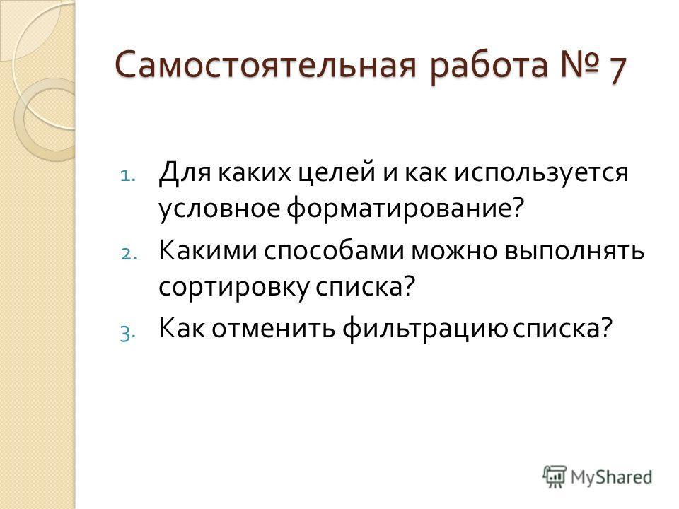Самостоятельная работа 7 1. Для каких целей и как используется условное форматирование ? 2. Какими способами можно выполнять сортировку списка ? 3. Как отменить фильтрацию списка ?
