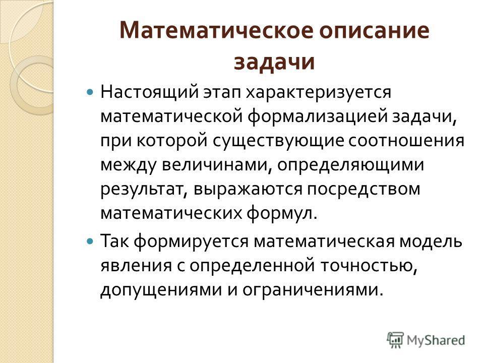 Математическое описание задачи Настоящий этап характеризуется математической формализацией задачи, при которой существующие соотношения между величинами, определяющими результат, выражаются посредством математических формул. Так формируется математич