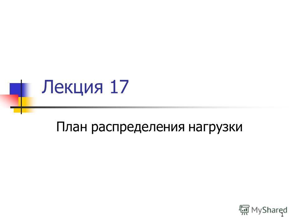 1 Лекция 17 План распределения нагрузки