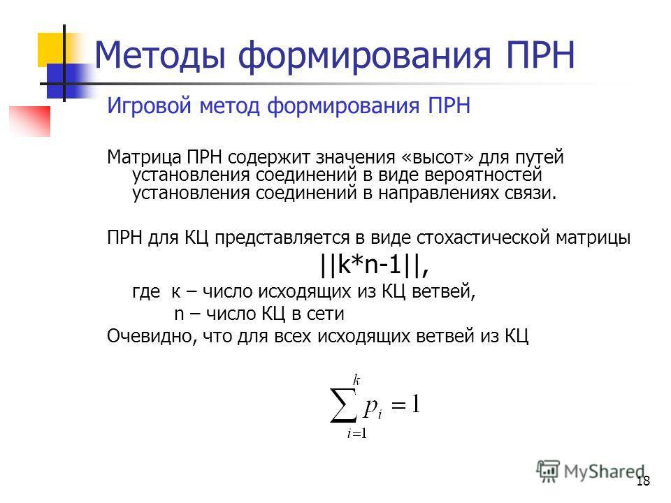 18 Методы формирования ПРН Игровой метод формирования ПРН Матрица ПРН содержит значения «высот» для путей установления соединений в виде вероятностей установления соединений в направлениях связи. ПРН для КЦ представляется в виде стохастической матриц