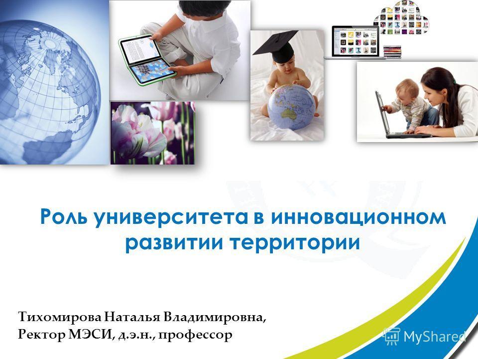 Тихомирова Наталья Владимировна, Ректор МЭСИ, д.э.н., профессор Роль университета в инновационном развитии территории