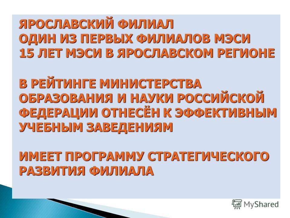 ЯРОСЛАВСКИЙ ФИЛИАЛ ОДИН ИЗ ПЕРВЫХ ФИЛИАЛОВ МЭСИ 15 ЛЕТ МЭСИ В ЯРОСЛАВСКОМ РЕГИОНЕ В РЕЙТИНГЕ МИНИСТЕРСТВА ОБРАЗОВАНИЯ И НАУКИ РОССИЙСКОЙ ФЕДЕРАЦИИ ОТНЕСЁН К ЭФФЕКТИВНЫМ УЧЕБНЫМ ЗАВЕДЕНИЯМ ИМЕЕТ ПРОГРАММУ СТРАТЕГИЧЕСКОГО РАЗВИТИЯ ФИЛИАЛА