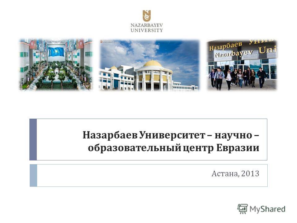 Назарбаев Университет – научно – образовательный центр Евразии Астана, 2013