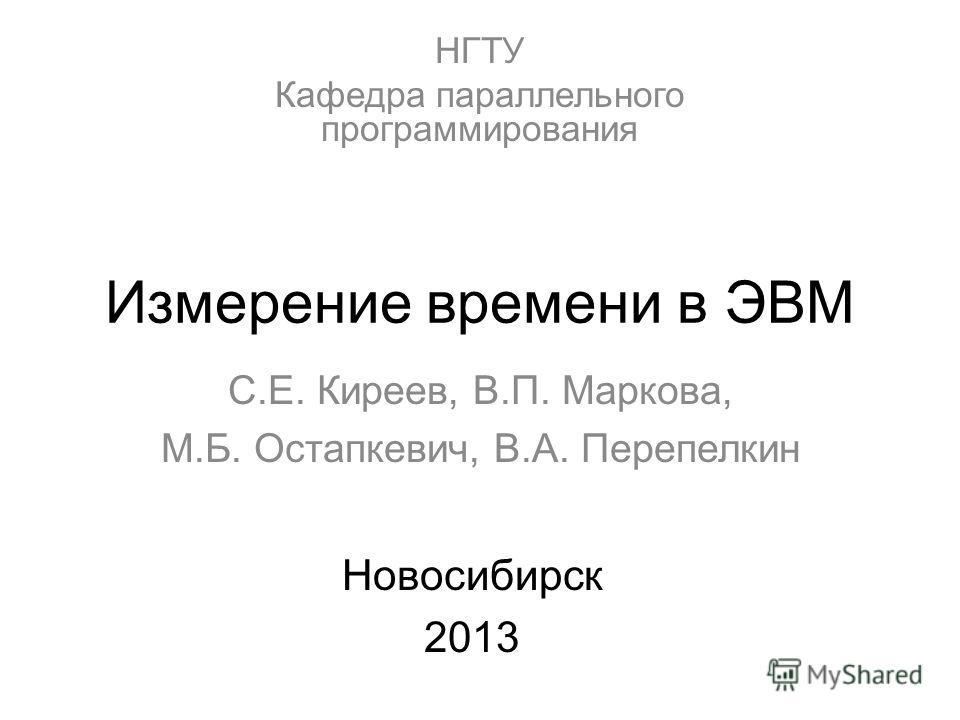 Измерение времени в ЭВМ С.Е. Киреев, В.П. Маркова, М.Б. Остапкевич, В.А. Перепелкин Новосибирск 2013 НГТУ Кафедра параллельного программирования