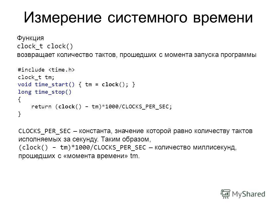 Измерение системного времени Функция clock_t clock() возвращает количество тактов, прошедших с момента запуска программы #include clock_t tm; void time_start() { tm = clock(); } long time_stop() { return (clock() – tm)*1000/CLOCKS_PER_SEC; } CLOCKS_P