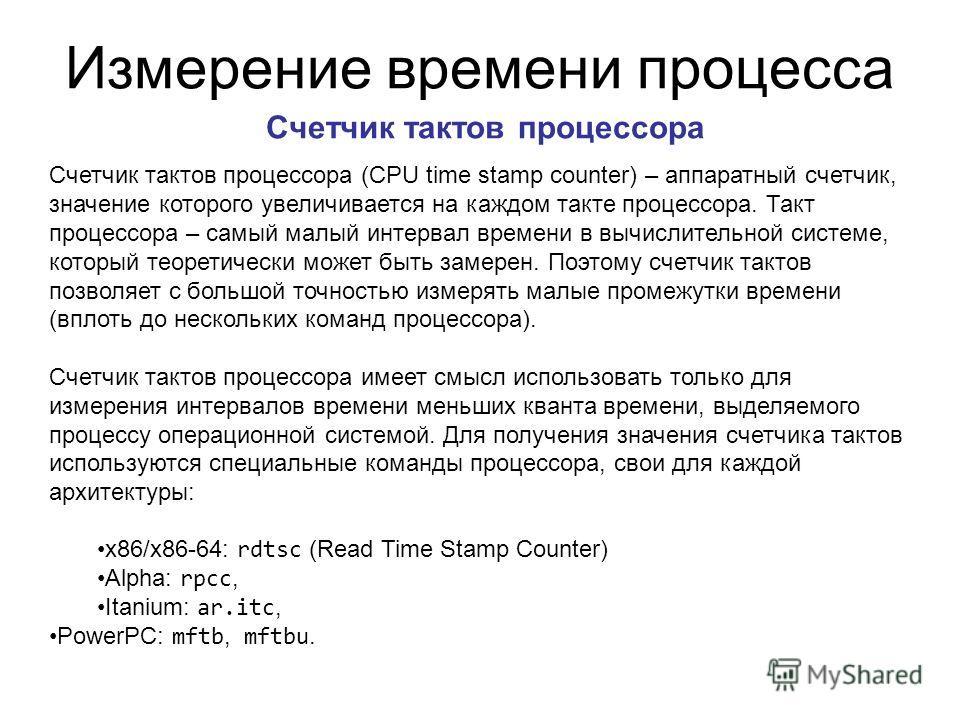 Измерение времени процесса Счетчик тактов процессора Счетчик тактов процессора (CPU time stamp counter) – аппаратный счетчик, значение которого увеличивается на каждом такте процессора. Такт процессора – самый малый интервал времени в вычислительной