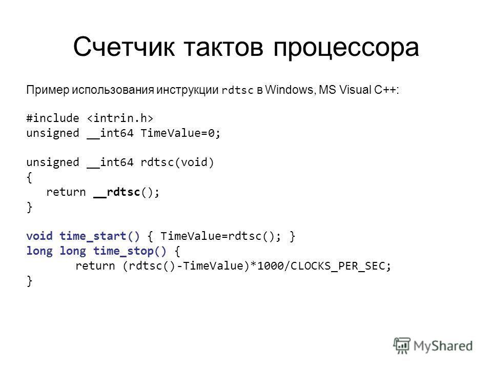 Счетчик тактов процессора Пример использования инструкции rdtsc в Windows, MS Visual C++: #include unsigned __int64 TimeValue=0; unsigned __int64 rdtsc(void) { return __rdtsc(); } void time_start() { TimeValue=rdtsc(); } long long time_stop() { retur
