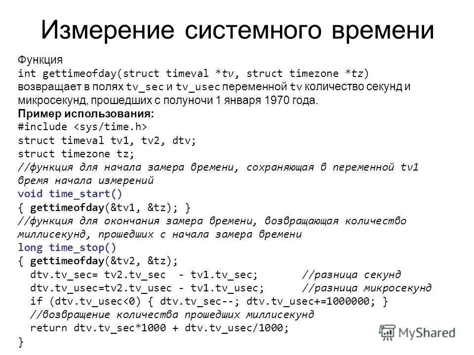 Измерение системного времени Функция int gettimeofday(struct timeval *tv, struct timezone *tz) возвращает в полях tv_sec и tv_usec переменной tv количество секунд и микросекунд, прошедших с полуночи 1 января 1970 года. Пример использования: #include