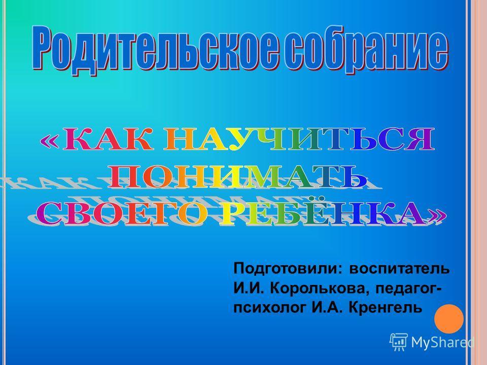 Подготовили: воспитатель И.И. Королькова, педагог- психолог И.А. Кренгель
