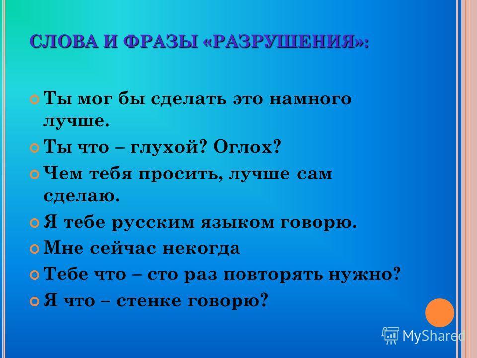 СЛОВА И ФРАЗЫ «РАЗРУШЕНИЯ»: Ты мог бы сделать это намного лучше. Ты что – глухой? Оглох? Чем тебя просить, лучше сам сделаю. Я тебе русским языком говорю. Мне сейчас некогда Тебе что – сто раз повторять нужно? Я что – стенке говорю?