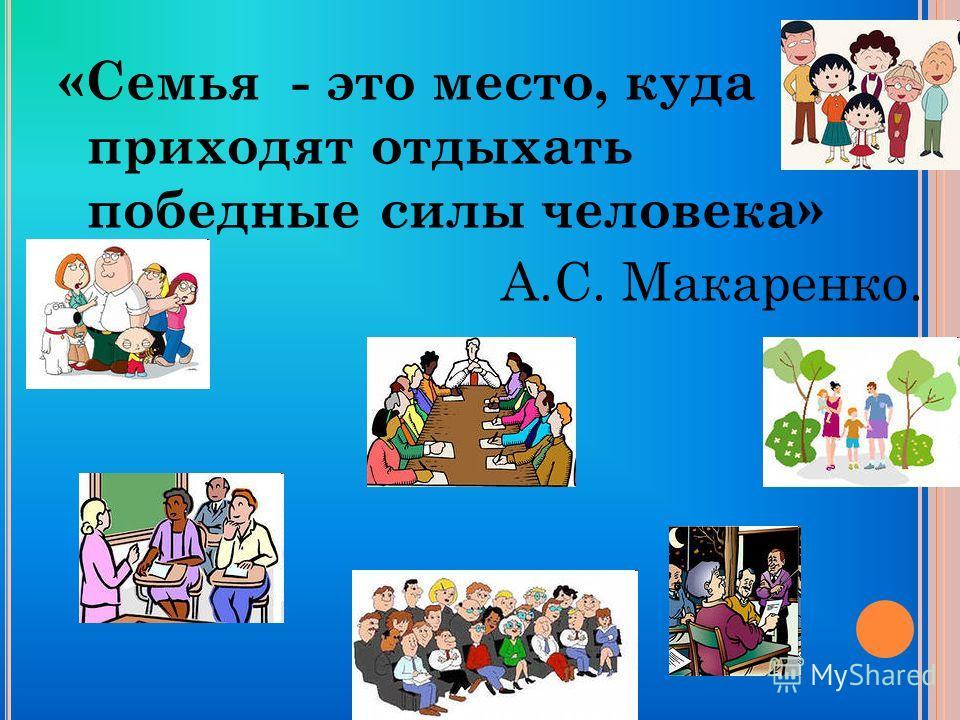 «Семья - это место, куда приходят отдыхать победные силы человека» А.С. Макаренко.