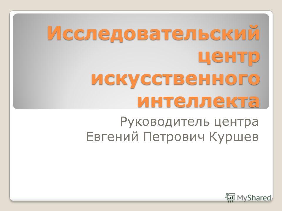 Исследовательский центр искусственного интеллекта Руководитель центра Евгений Петрович Куршев