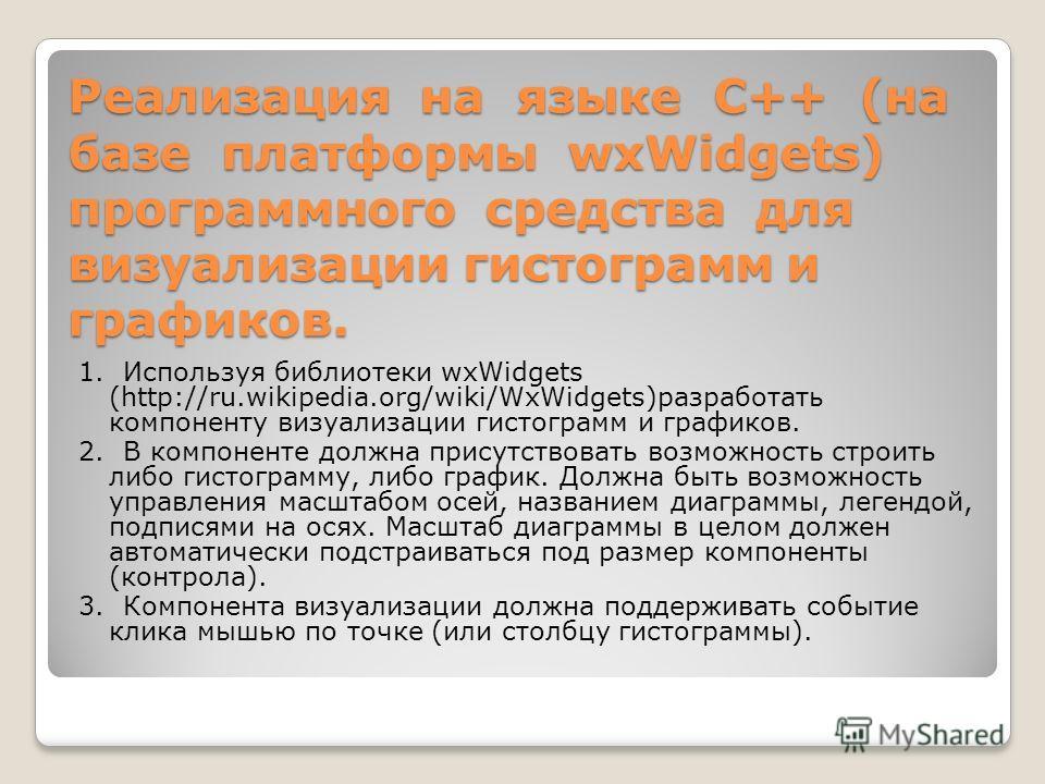 Реализация на языке С++ (на базе платформы wxWidgets) программного средства для визуализации гистограмм и графиков. 1. Используя библиотеки wxWidgets (http://ru.wikipedia.org/wiki/WxWidgets)разработать компоненту визуализации гистограмм и графиков. 2