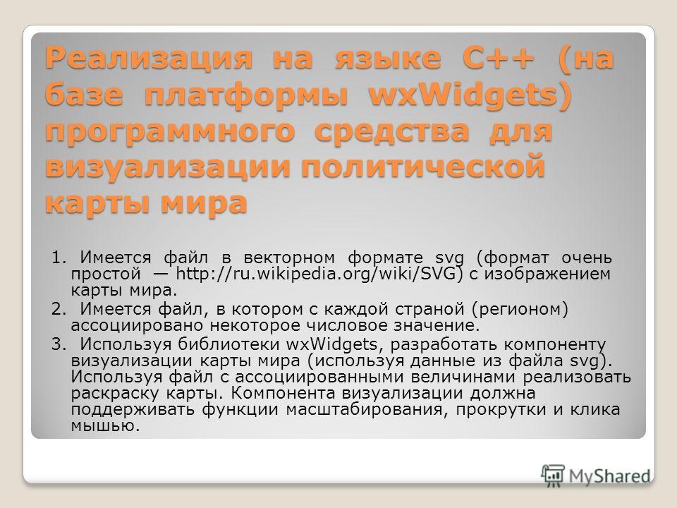 Реализация на языке С++ (на базе платформы wxWidgets) программного средства для визуализации политической карты мира 1. Имеется файл в векторном формате svg (формат очень простой http://ru.wikipedia.org/wiki/SVG) с изображением карты мира. 2. Имеется