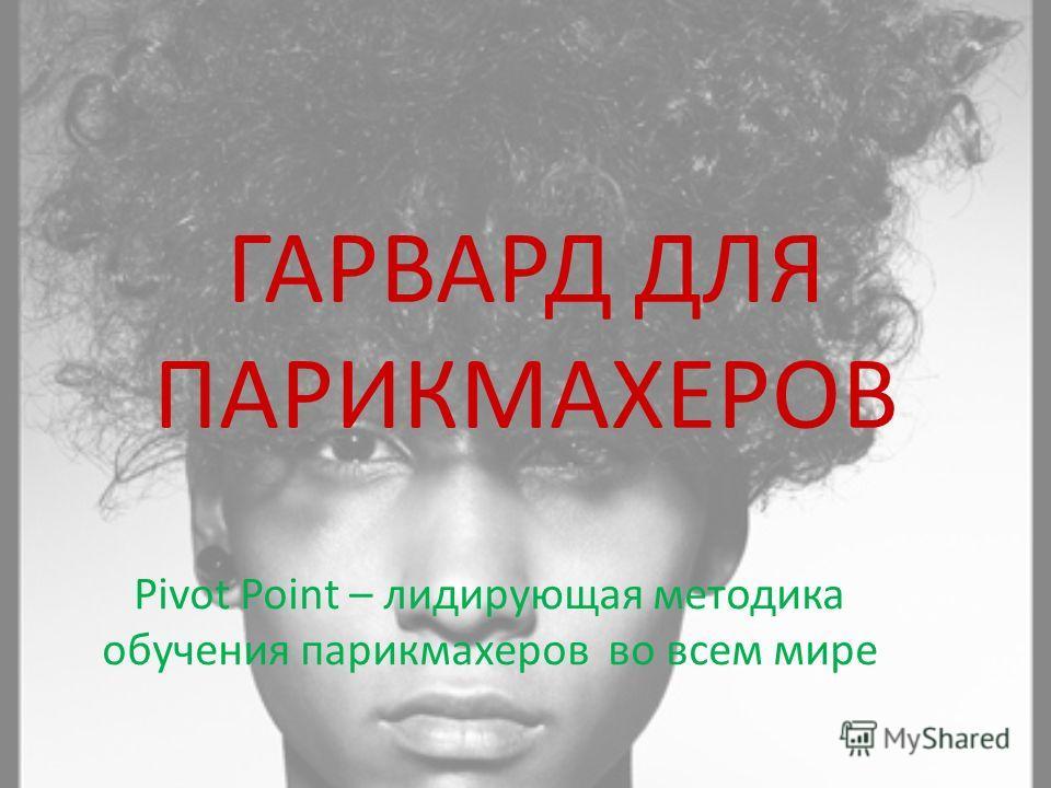 ГАРВАРД ДЛЯ ПАРИКМАХЕРОВ Pivot Point – лидирующая методика обучения парикмахеров во всем мире