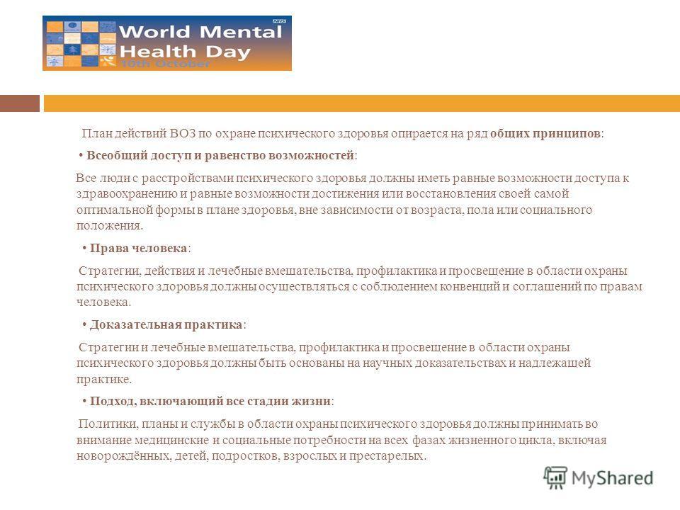 План действий ВОЗ по охране психического здоровья опирается на ряд общих принципов: Всеобщий доступ и равенство возможностей: Все люди с расстройствами психического здоровья должны иметь равные возможности доступа к здравоохранению и равные возможнос