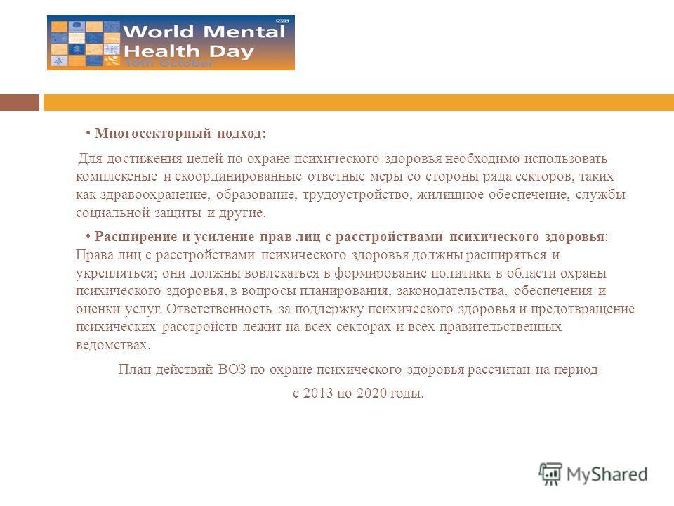 Многосекторный подход: Для достижения целей по охране психического здоровья необходимо использовать комплексные и скоординированные ответные меры со стороны ряда секторов, таких как здравоохранение, образование, трудоустройство, жилищное обеспечение,