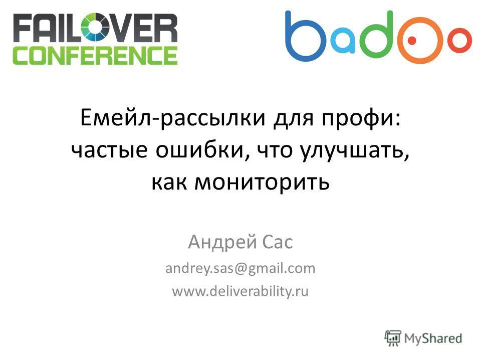Емейл-рассылки для профи: частые ошибки, что улучшать, как мониторить Андрей Сас andrey.sas@gmail.com www.deliverability.ru