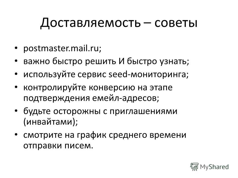 Доставляемость – советы postmaster.mail.ru; важно быстро решить И быстро узнать; используйте сервис seed-мониторинга; контролируйте конверсию на этапе подтверждения емейл-адресов; будьте осторожны с приглашениями (инвайтами); смотрите на график средн