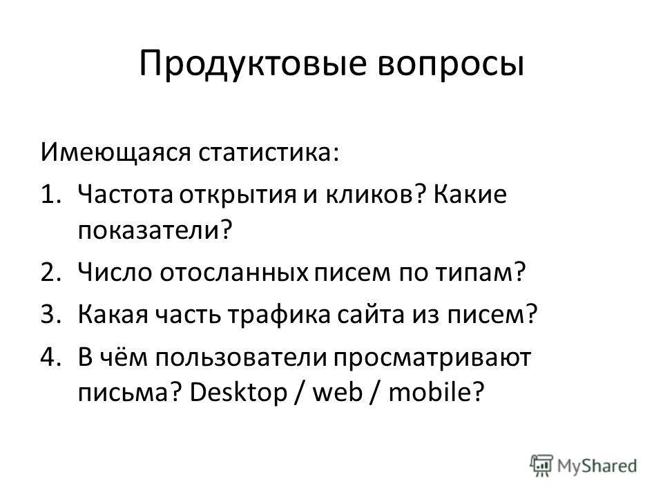 Продуктовые вопросы Имеющаяся статистика: 1.Частота открытия и кликов? Какие показатели? 2.Число отосланных писем по типам? 3.Какая часть трафика сайта из писем? 4.В чём пользователи просматривают письма? Desktop / web / mobile?
