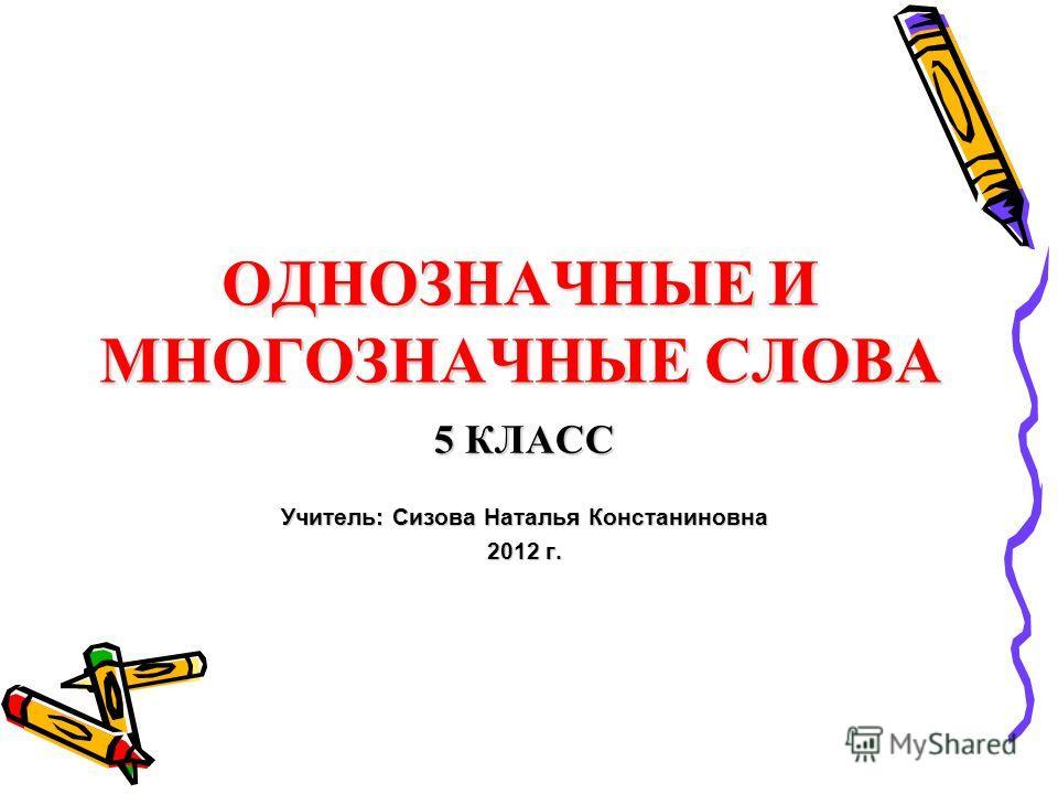 ОДНОЗНАЧНЫЕ И МНОГОЗНАЧНЫЕ СЛОВА 5 КЛАСС Учитель: Сизова Наталья Констаниновна 2012 г.