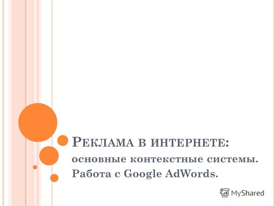 Р ЕКЛАМА В ИНТЕРНЕТЕ : основные контекстные системы. Работа с Google AdWords.