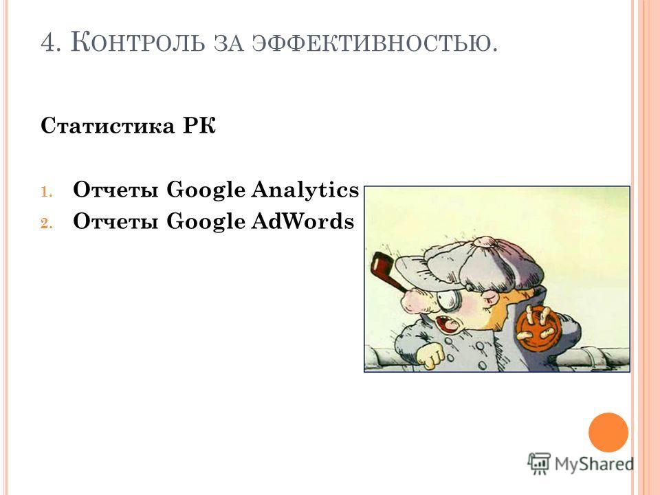4. К ОНТРОЛЬ ЗА ЭФФЕКТИВНОСТЬЮ. Статистика РК 1. Отчеты Google Analytics 2. Отчеты Google AdWords