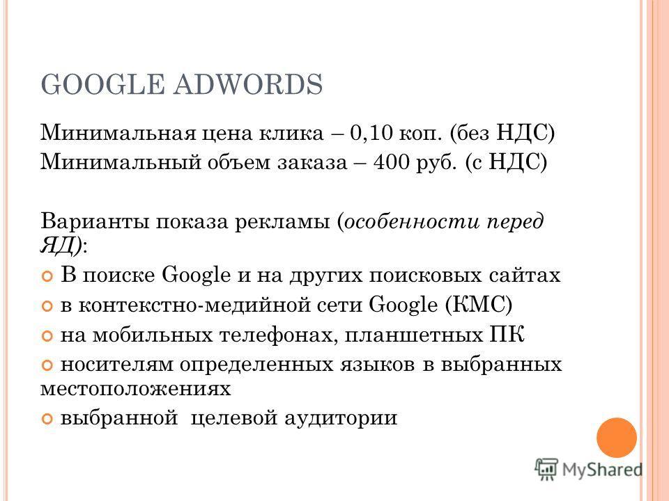 GOOGLE ADWORDS Минимальная цена клика – 0,10 коп. (без НДС) Минимальный объем заказа – 400 руб. (с НДС) Варианты показа рекламы ( особенности перед ЯД) : В поиске Google и на других поисковых сайтах в контекстно-медийной сети Google (КМС) на мобильны