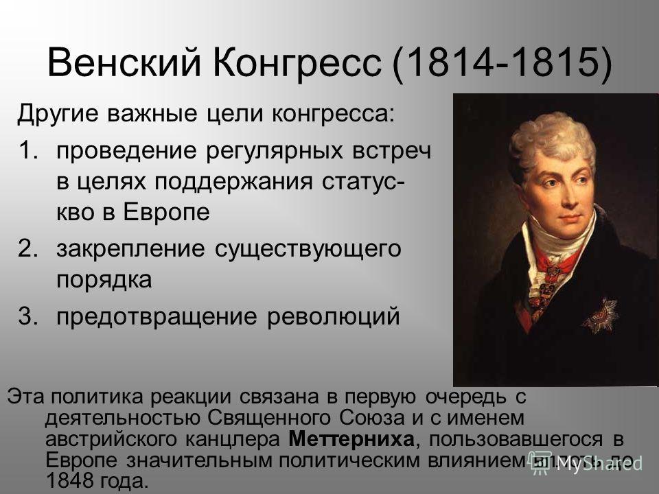 Другие важные цели конгресса: 1.проведение регулярных встреч в целях поддержания статус- кво в Европе 2.закрепление существующего порядка 3.предотвращение революций Венский Конгресс (1814-1815) Эта политика реакции связана в первую очередь с деятельн