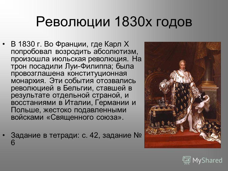 Революции 1830х годов В 1830 г. Во Франции, где Карл X попробовал возродить абсолютизм, произошла июльская революция. На трон посадили Луи-Филиппа; была провозглашена конституционная монархия. Эти события отозвались революцией в Бельгии, ставшей в ре