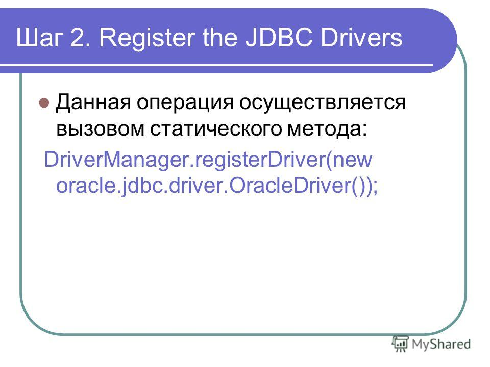 Шаг 2. Register the JDBC Drivers Данная операция осуществляется вызовом статического метода: DriverManager.registerDriver(new oracle.jdbc.driver.OracleDriver());