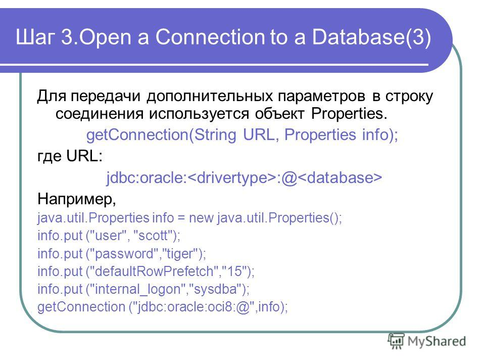 Шаг 3.Open a Connection to a Database(3) Для передачи дополнительных параметров в строку соединения используется объект Properties. getConnection(String URL, Properties info); где URL: jdbc:oracle: :@ Например, java.util.Properties info = new java.ut