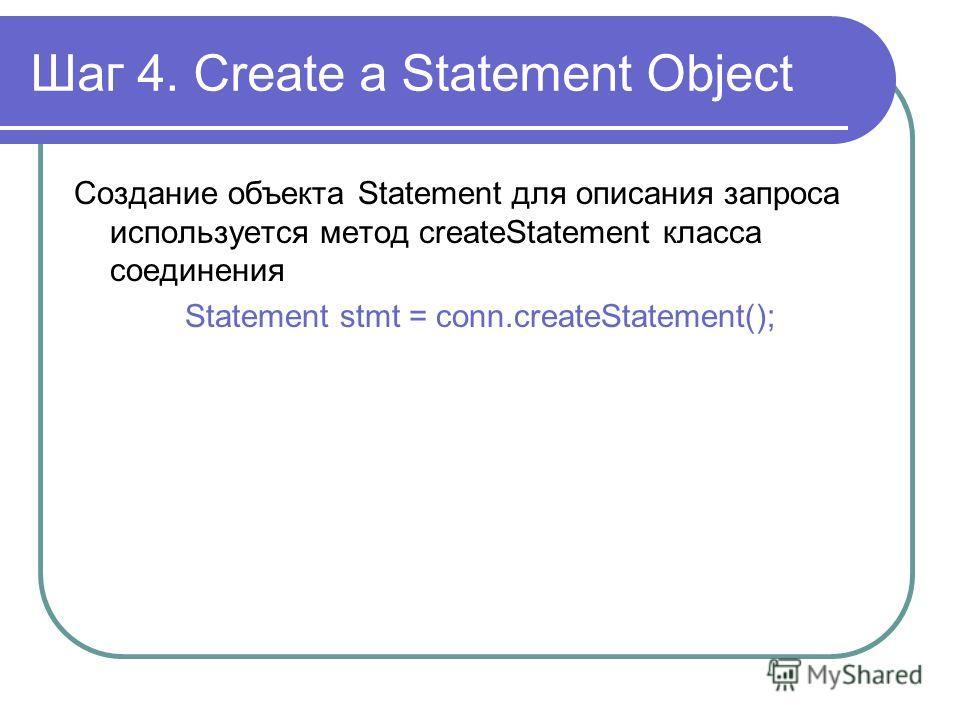Шаг 4. Create a Statement Object Создание объекта Statement для описания запроса используется метод createStatement класса соединения Statement stmt = conn.createStatement();