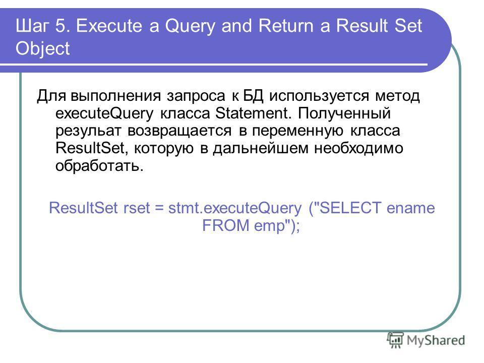 Шаг 5. Execute a Query and Return a Result Set Object Для выполнения запроса к БД используется метод executeQuery класса Statement. Полученный резульат возвращается в переменную класса ResultSet, которую в дальнейшем необходимо обработать. ResultSet