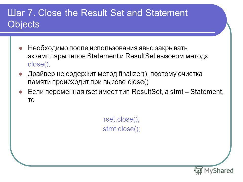 Шаг 7. Close the Result Set and Statement Objects Необходимо после использования явно закрывать экземпляры типов Statement и ResultSet вызовом метода close(). Драйвер не содержит метод finalizer(), поэтому очистка памяти происходит при вызове close()