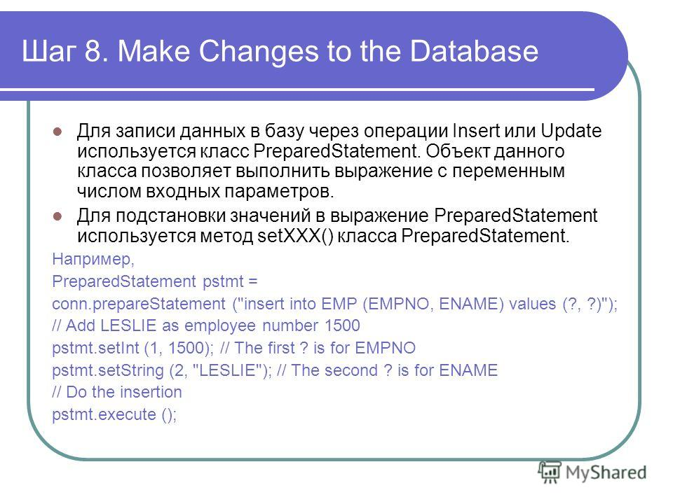 Шаг 8. Make Changes to the Database Для записи данных в базу через операции Insert или Update используется класс PreparedStatement. Объект данного класса позволяет выполнить выражение с переменным числом входных параметров. Для подстановки значений в