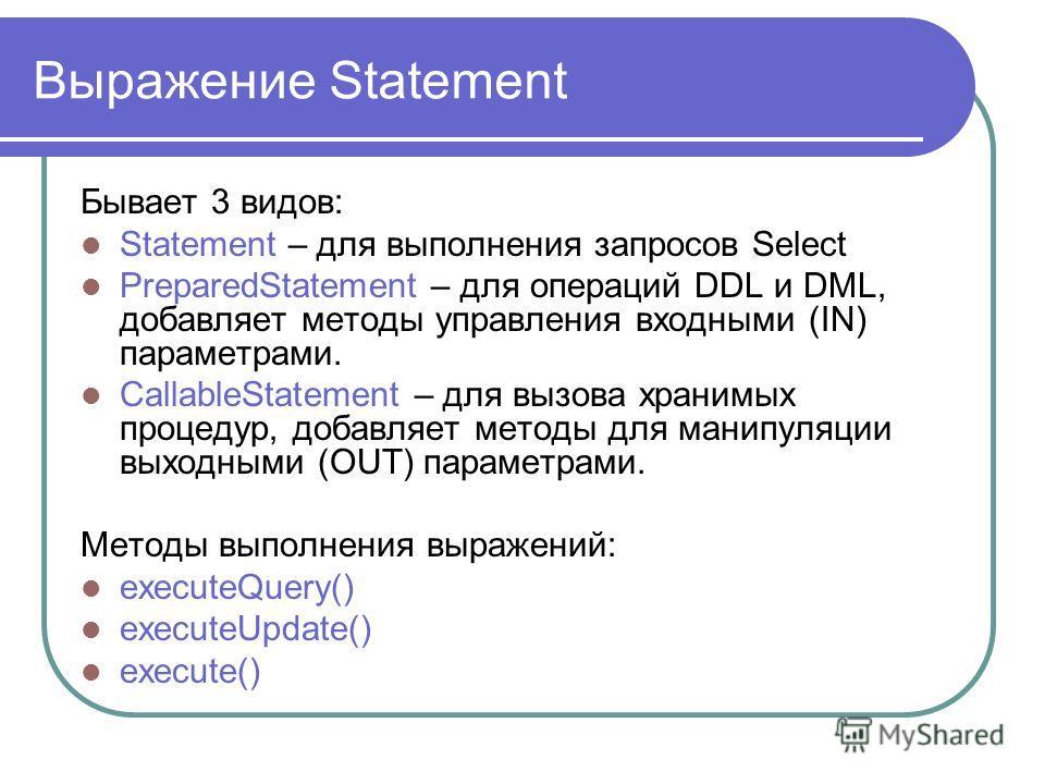 Выражение Statement Бывает 3 видов: Statement – для выполнения запросов Select PreparedStatement – для операций DDL и DML, добавляет методы управления входными (IN) параметрами. CallableStatement – для вызова хранимых процедур, добавляет методы для м