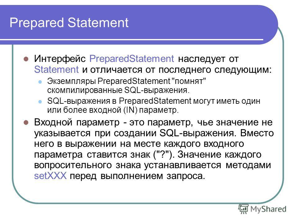 Prepared Statement Интерфейс PreparedStatement наследует от Statement и отличается от последнего следующим: Экземпляры PreparedStatement