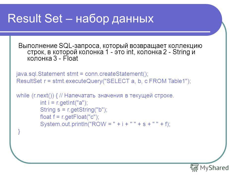 Result Set – набор данных Выполнение SQL-запроса, который возвращает коллекцию строк, в которой колонка 1 - это int, колонка 2 - String и колонка 3 - Float java.sql.Statement stmt = conn.createStatement(); ResultSet r = stmt.executeQuery(