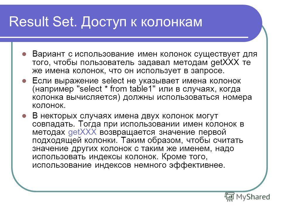 Result Set. Доступ к колонкам Вариант с использование имен колонок существует для того, чтобы пользователь задавал методам getXXX те же имена колонок, что он использует в запросе. Если выражение select не указывает имена колонок (например